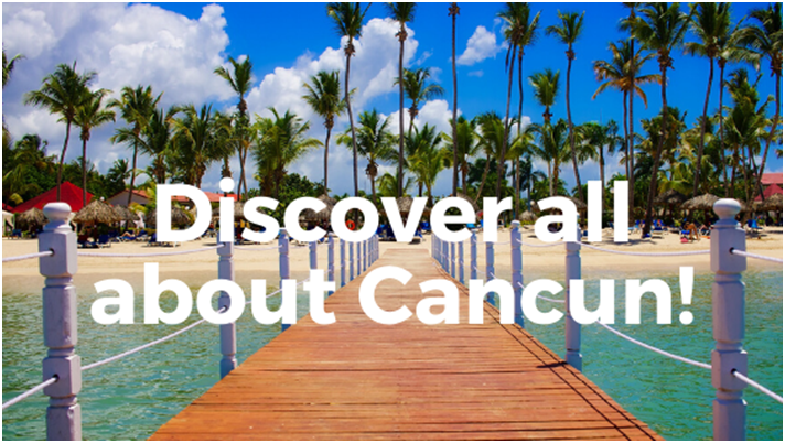 Discover all about Cancun!