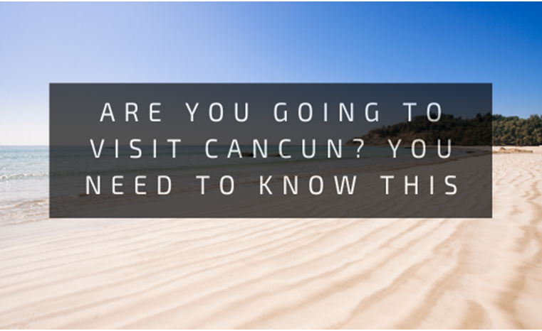 Are you going to visit Cancun? You need to know this