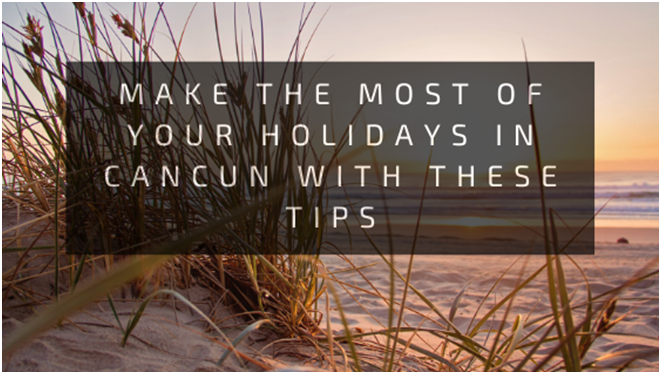 Make the most of your holidays in cancun with these tips