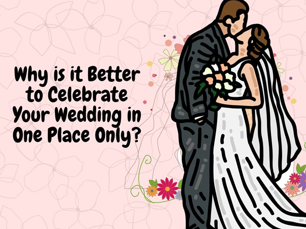 Why is it Better to Celebrate Your Wedding in One Place Only?